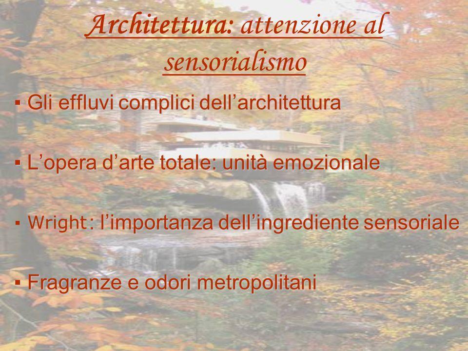 Architettura: attenzione al sensorialismo Gli effluvi complici dellarchitettura Lopera darte totale: unità emozionale : limportanza dellingrediente sensoriale Fragranze e odori metropolitani Wright