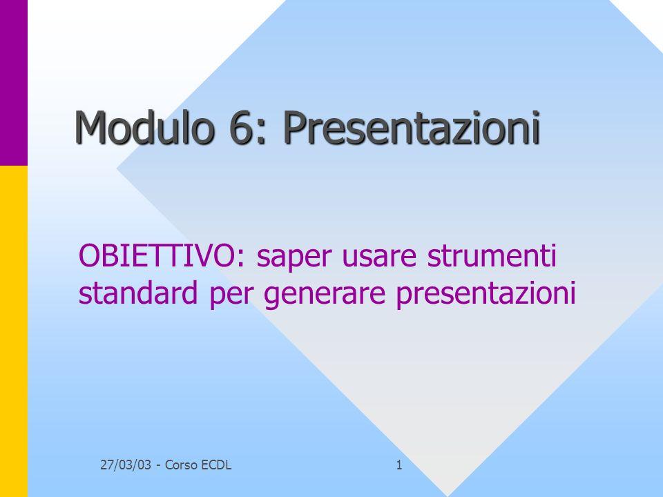 27/03/03 - Corso ECDL1 Modulo 6: Presentazioni OBIETTIVO: saper usare strumenti standard per generare presentazioni