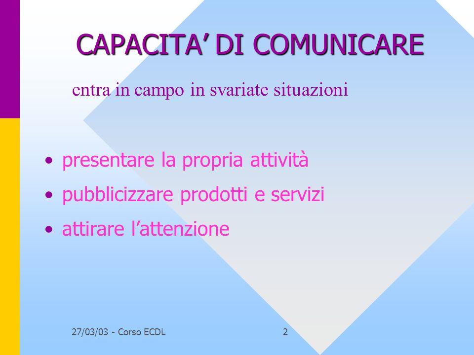 27/03/03 - Corso ECDL2 CAPACITA DI COMUNICARE presentare la propria attività pubblicizzare prodotti e servizi attirare lattenzione entra in campo in svariate situazioni