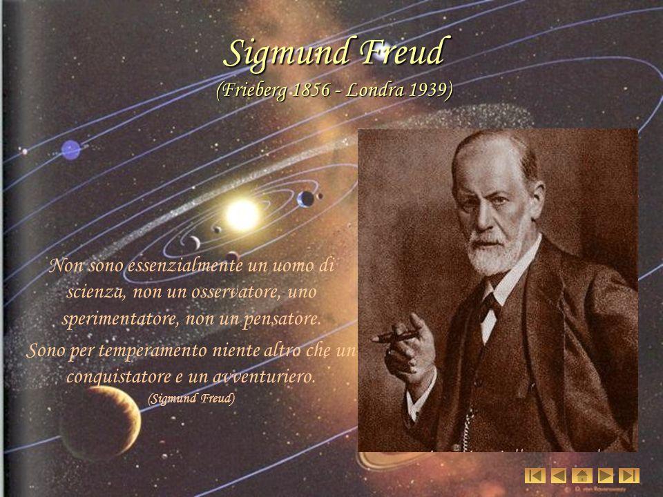 Sigmund Freud (Frieberg 1856 - Londra 1939) Non sono essenzialmente un uomo di scienza, non un osservatore, uno sperimentatore, non un pensatore.