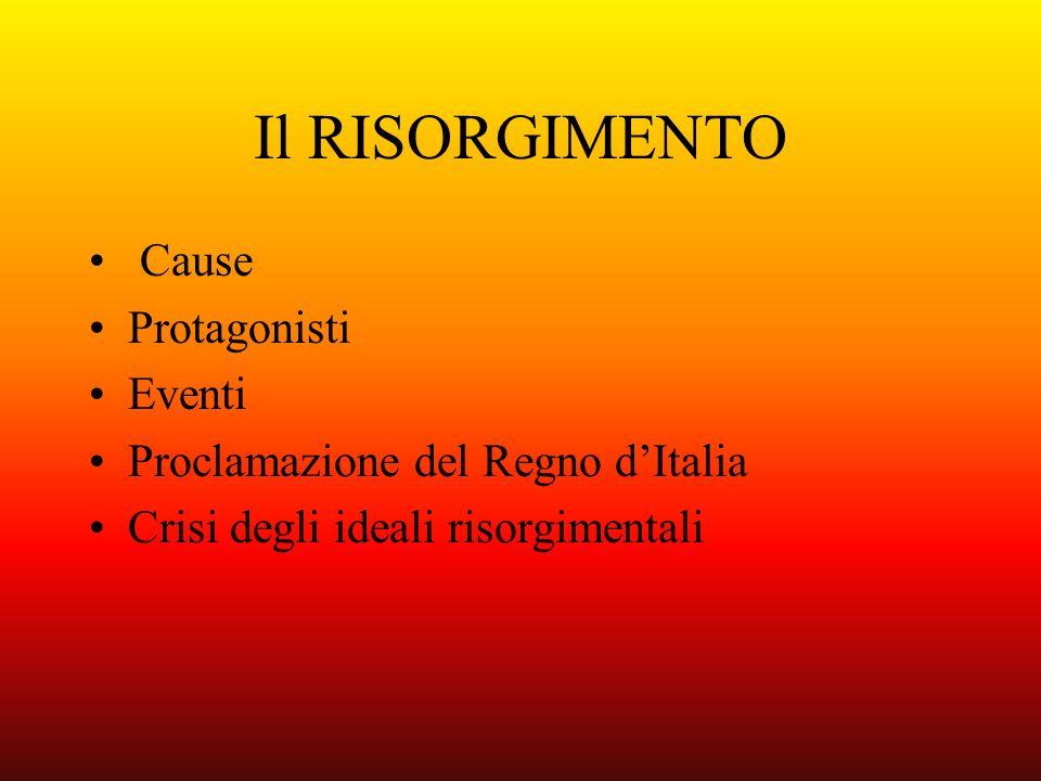 Il RISORGIMENTO Cause Protagonisti Eventi Proclamazione del Regno dItalia Crisi degli ideali risorgimentali