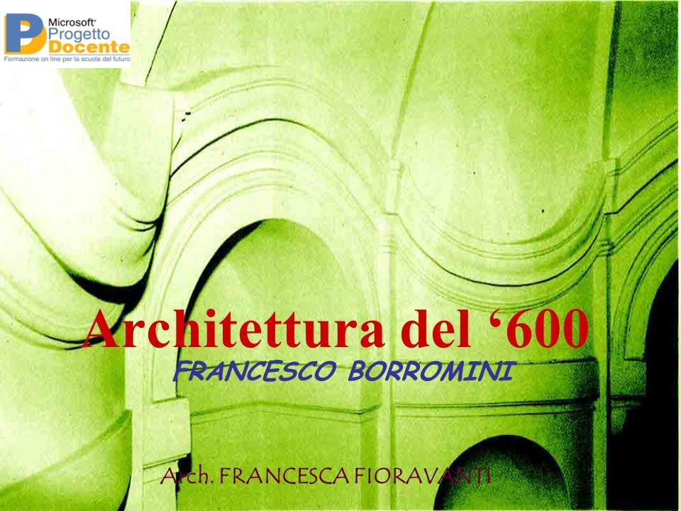 Architettura del 600 Arch. FRANCESCA FIORAVANTI FRANCESCO BORROMINI