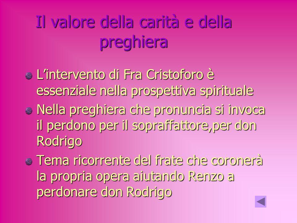 Il valore della carità e della preghiera Lintervento di Fra Cristoforo è essenziale nella prospettiva spirituale Nella preghiera che pronuncia si invoca il perdono per il sopraffattore,per don Rodrigo Tema ricorrente del frate che coronerà la propria opera aiutando Renzo a perdonare don Rodrigo