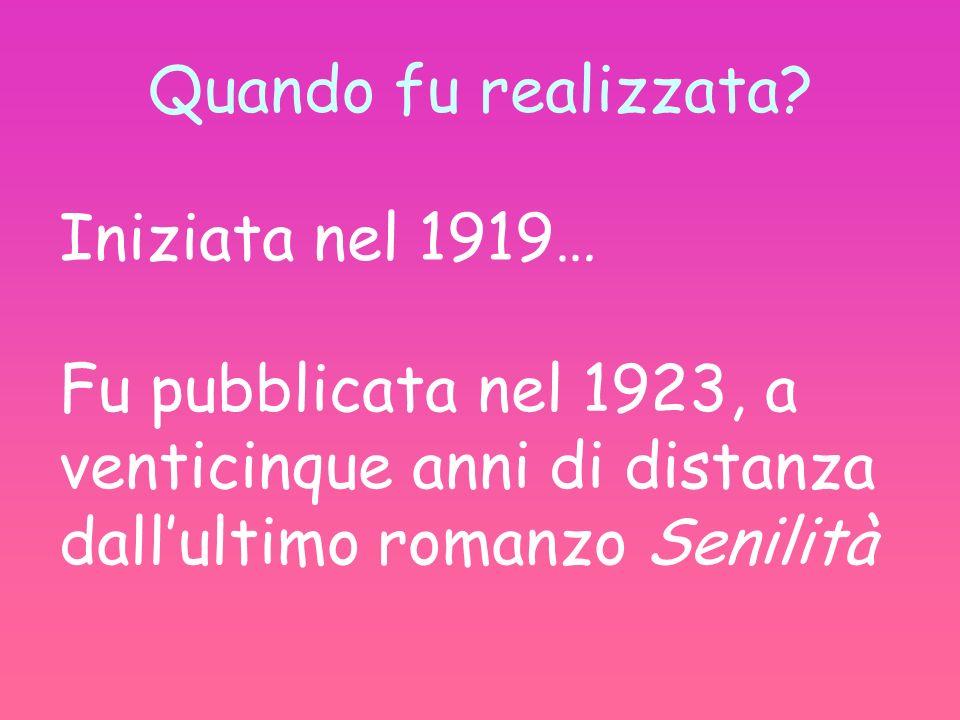 Quando fu realizzata? Iniziata nel 1919… Fu pubblicata nel 1923, a venticinque anni di distanza dallultimo romanzo Senilità