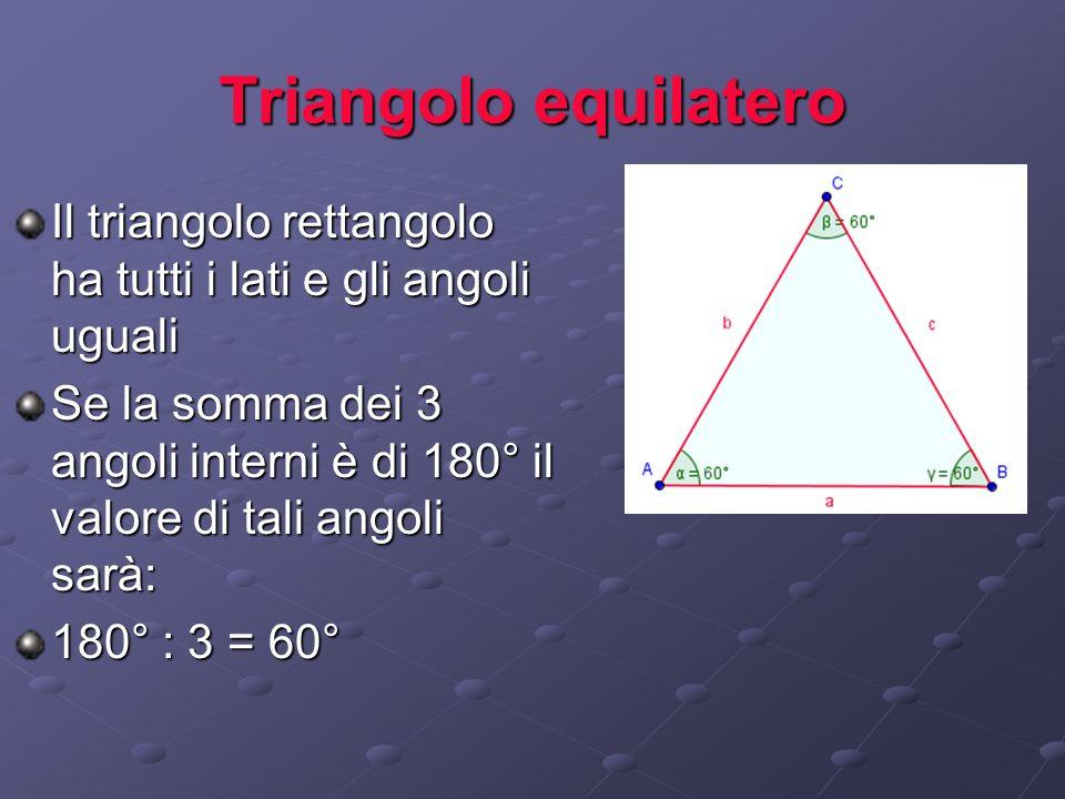 Triangolo equilatero Il triangolo rettangolo ha tutti i lati e gli angoli uguali Se la somma dei 3 angoli interni è di 180° il valore di tali angoli s