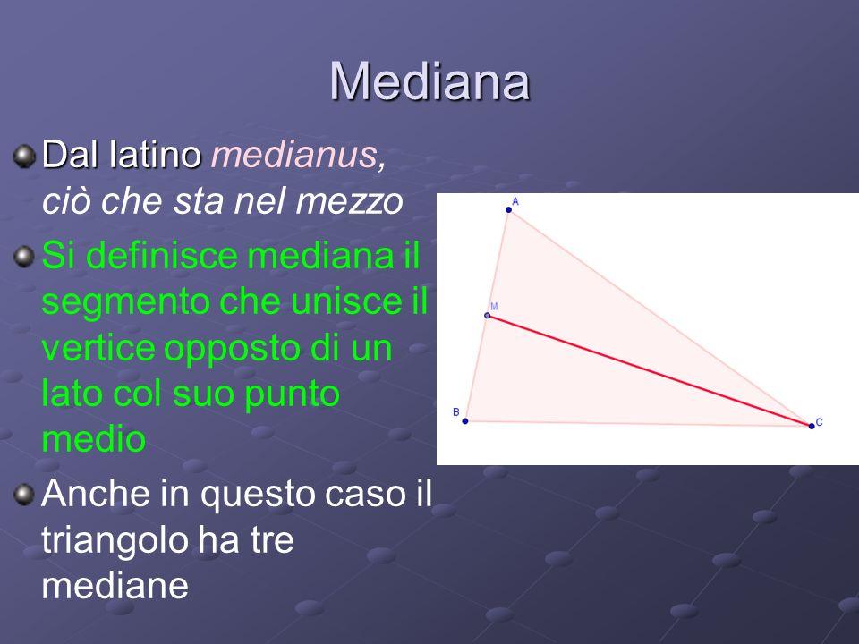 Mediana Dal latino medianus, ciò che sta nel mezzo Si definisce mediana il segmento che unisce il vertice opposto di un lato col suo punto medio Anche