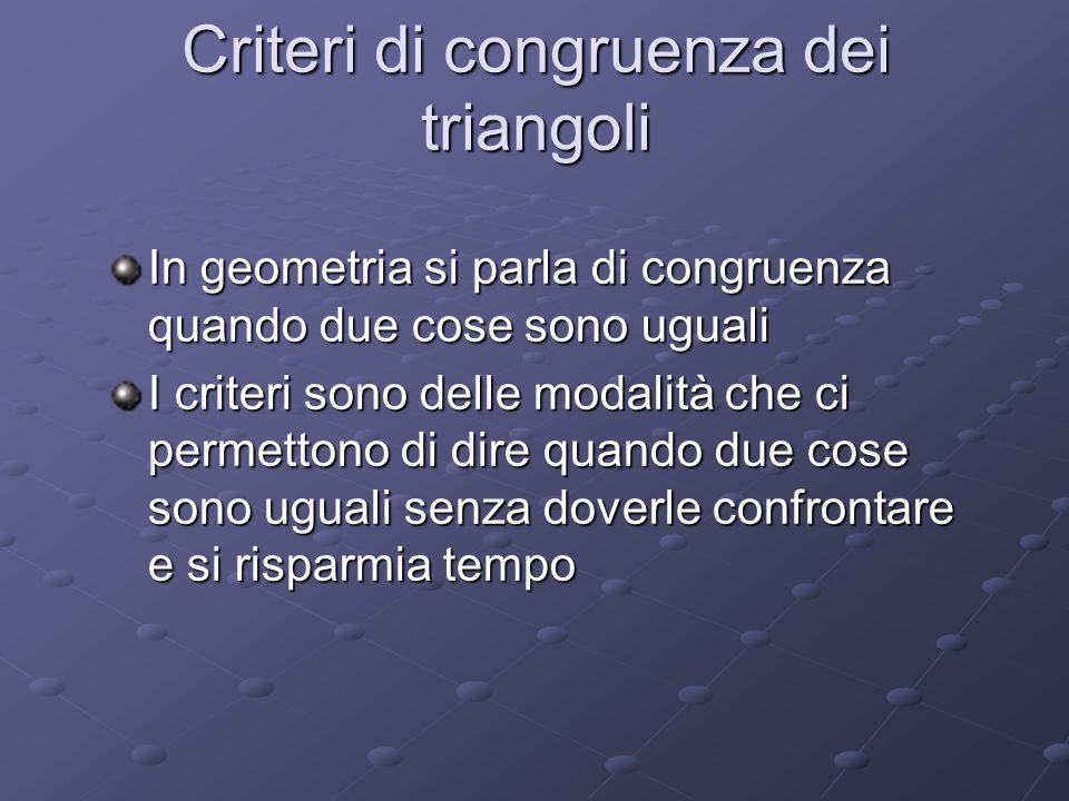 Criteri di congruenza dei triangoli In geometria si parla di congruenza quando due cose sono uguali I criteri sono delle modalità che ci permettono di