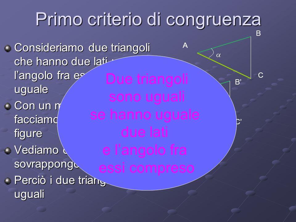 Primo criterio di congruenza Consideriamo due triangoli che hanno due lati uguali e langolo fra essi compreso uguale Con un movimento rigido facciamo