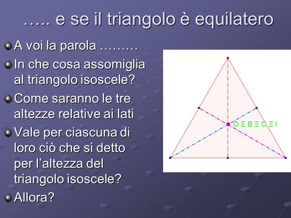 ….. e se il triangolo è equilatero A voi la parola ……… In che cosa assomiglia al triangolo isoscele? Come saranno le tre altezze relative ai lati Vale