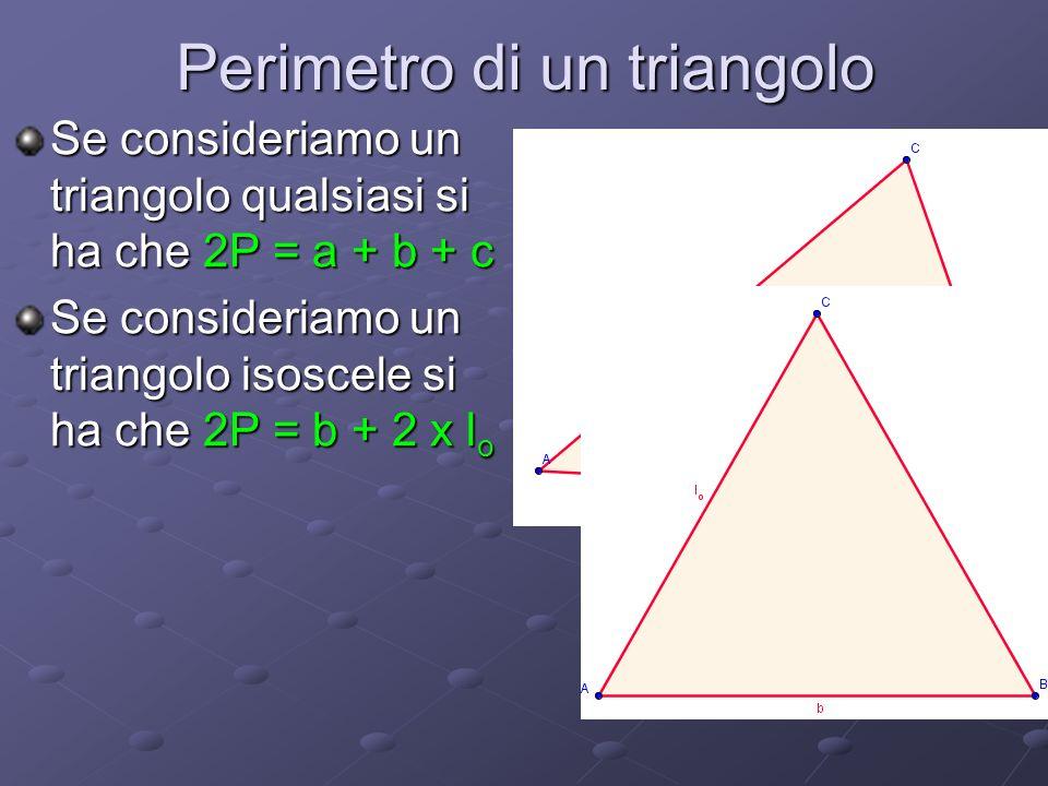 Perimetro di un triangolo Se consideriamo un triangolo qualsiasi si ha che 2P = a + b + c Se consideriamo un triangolo isoscele si ha che 2P = b + 2 x