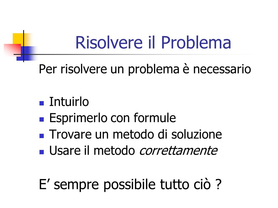 Risolvere il Problema Per risolvere un problema è necessario Intuirlo Esprimerlo con formule Trovare un metodo di soluzione Usare il metodo correttame