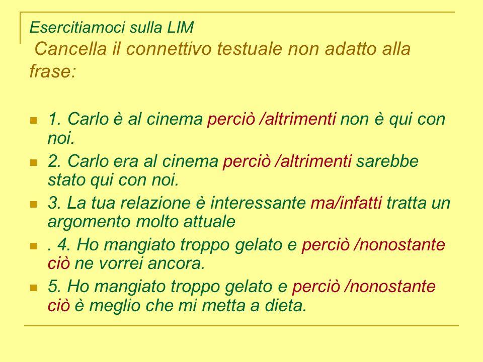 Esercitiamoci sulla LIM Cancella il connettivo testuale non adatto alla frase: 1. Carlo è al cinema perciò /altrimenti non è qui con noi. 2. Carlo era