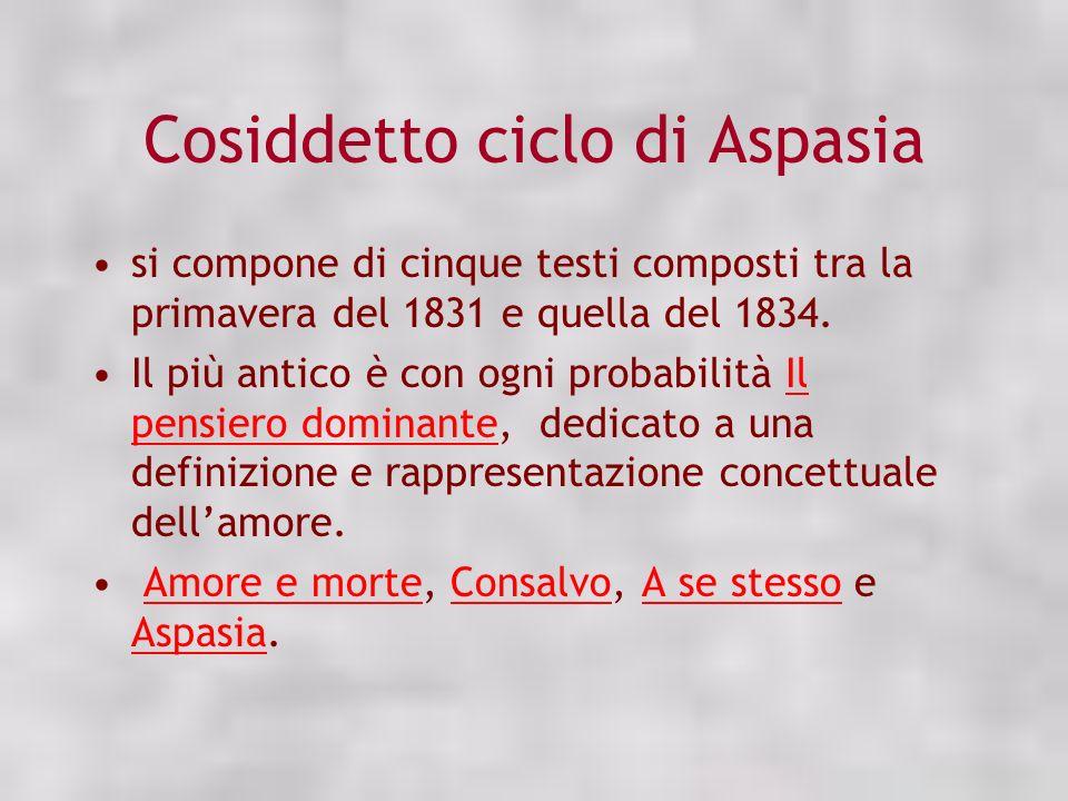 Cosiddetto ciclo di Aspasia si compone di cinque testi composti tra la primavera del 1831 e quella del 1834. Il più antico è con ogni probabilità Il p