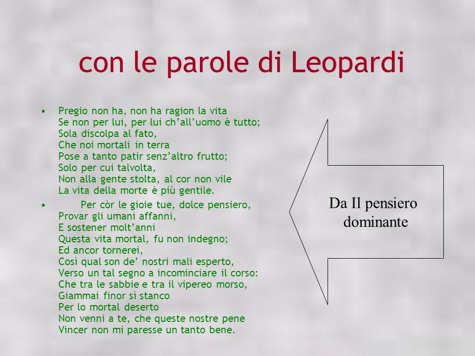 con le parole di Leopardi Pregio non ha, non ha ragion la vita Se non per lui, per lui challuomo è tutto; Sola discolpa al fato, Che noi mortali in te