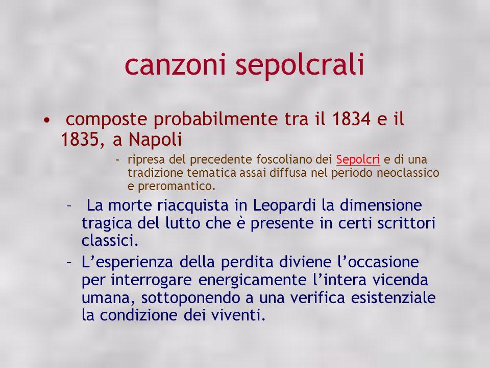 canzoni sepolcrali composte probabilmente tra il 1834 e il 1835, a Napoli –ripresa del precedente foscoliano dei Sepolcri e di una tradizione tematica