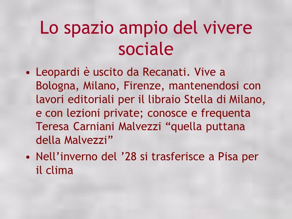 Lo spazio ampio del vivere sociale Leopardi è uscito da Recanati. Vive a Bologna, Milano, Firenze, mantenendosi con lavori editoriali per il libraio S
