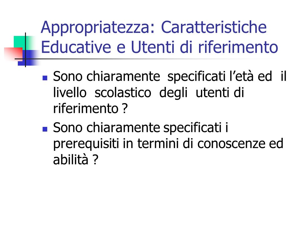 Appropriatezza: Caratteristiche Educative e Utenti di riferimento Sono chiaramente specificati letà ed il livello scolastico degli utenti di riferimento .