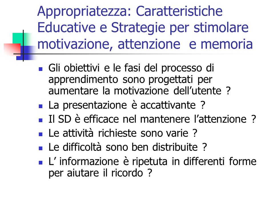 Appropriatezza: Caratteristiche Educative e Strategie per stimolare motivazione, attenzione e memoria Gli obiettivi e le fasi del processo di apprendimento sono progettati per aumentare la motivazione dellutente .