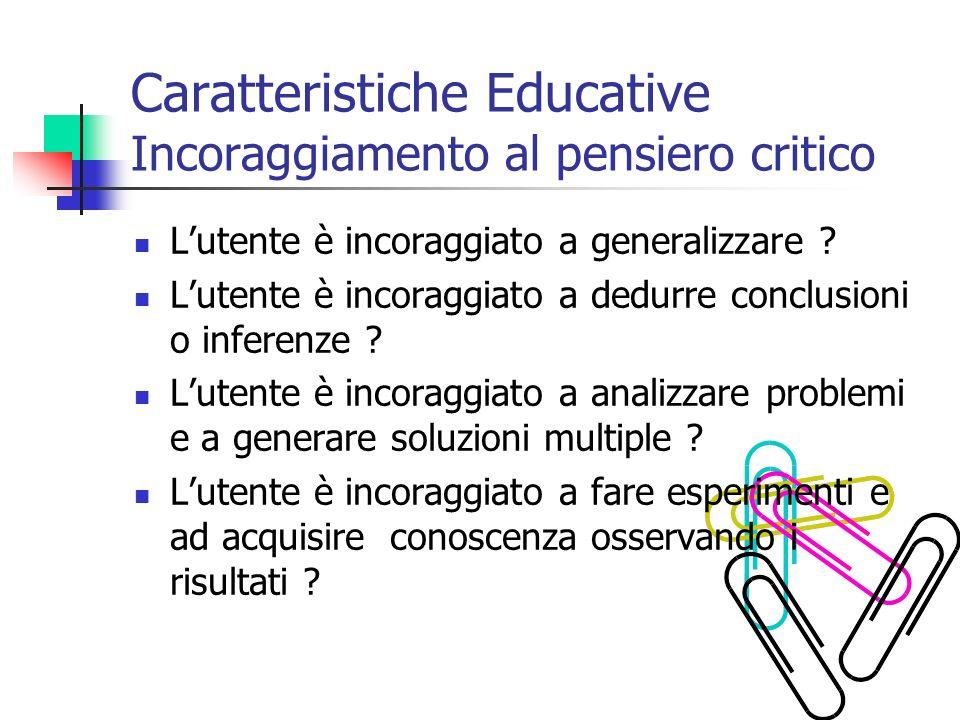 Caratteristiche Educative Incoraggiamento al pensiero critico Lutente è incoraggiato a generalizzare ? Lutente è incoraggiato a dedurre conclusioni o