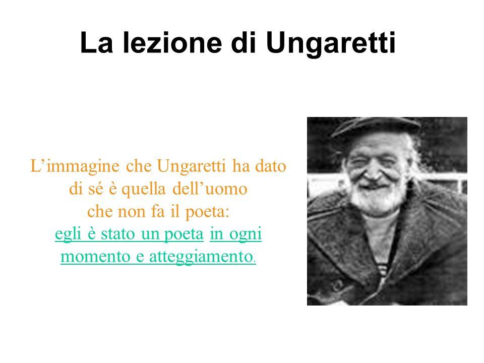 Limmagine che Ungaretti ha dato di sé è quella delluomo che non fa il poeta: egli è stato un poeta in ogni momento e atteggiamento. La lezione di Unga