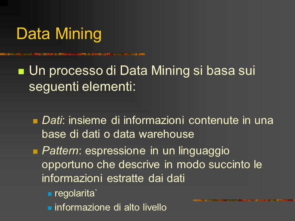 Data Mining Un processo di Data Mining si basa sui seguenti elementi: Dati: insieme di informazioni contenute in una base di dati o data warehouse Pat
