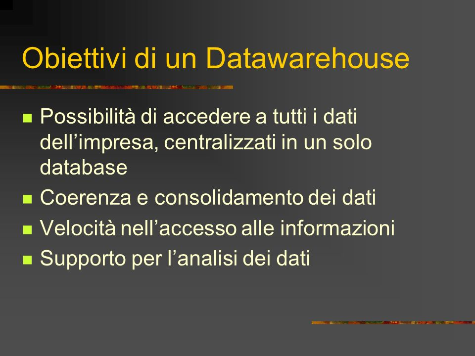 Obiettivi di un Datawarehouse Possibilità di accedere a tutti i dati dellimpresa, centralizzati in un solo database Coerenza e consolidamento dei dati