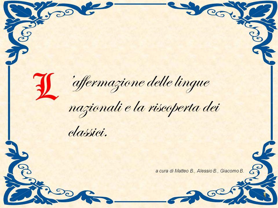 affermazione delle lingue nazionali e la riscoperta dei classici. L a cura di Matteo B., Alessio B., Giacomo B.