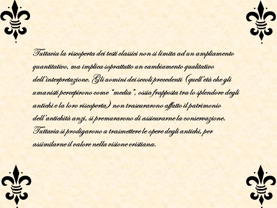 Tuttavia la riscoperta dei testi classici non si limita ad un ampliamento quantitativo, ma implica soprattutto un cambiamento qualitativo dellinterpre