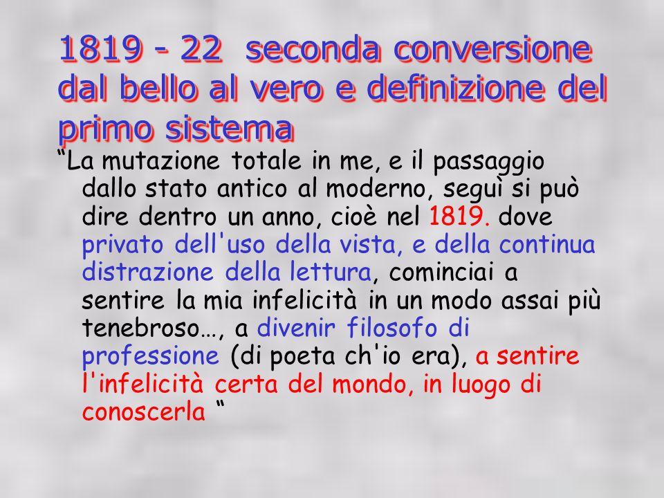 1819 - 22 seconda conversione dal bello al vero e definizione del primo sistema La mutazione totale in me, e il passaggio dallo stato antico al moderno, seguì si può dire dentro un anno, cioè nel 1819.