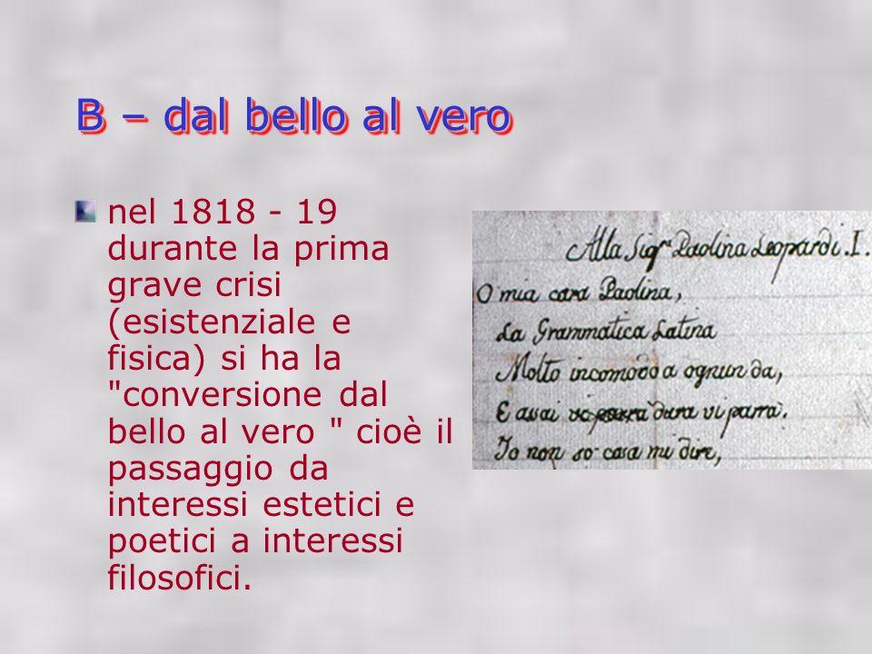 B – dal bello al vero nel 1818 - 19 durante la prima grave crisi (esistenziale e fisica) si ha la conversione dal bello al vero cioè il passaggio da interessi estetici e poetici a interessi filosofici.