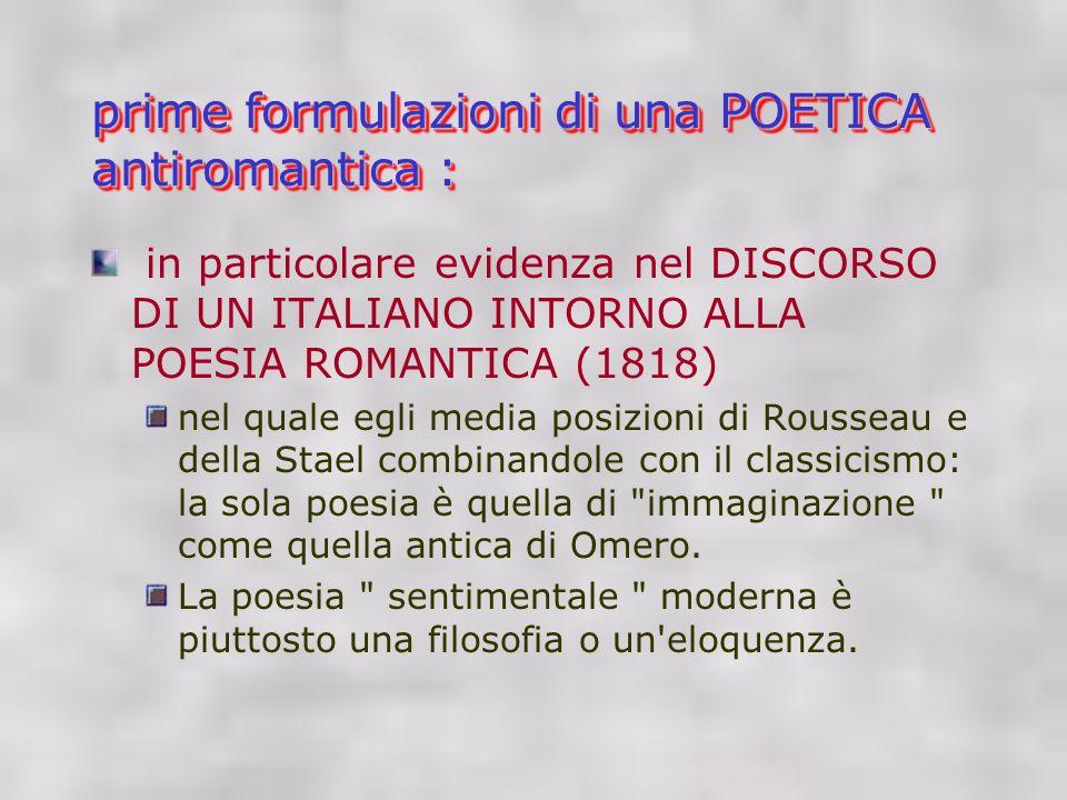 prime formulazioni di una POETICA antiromantica : in particolare evidenza nel DISCORSO DI UN ITALIANO INTORNO ALLA POESIA ROMANTICA (1818) nel quale egli media posizioni di Rousseau e della Stael combinandole con il classicismo: la sola poesia è quella di immaginazione come quella antica di Omero.
