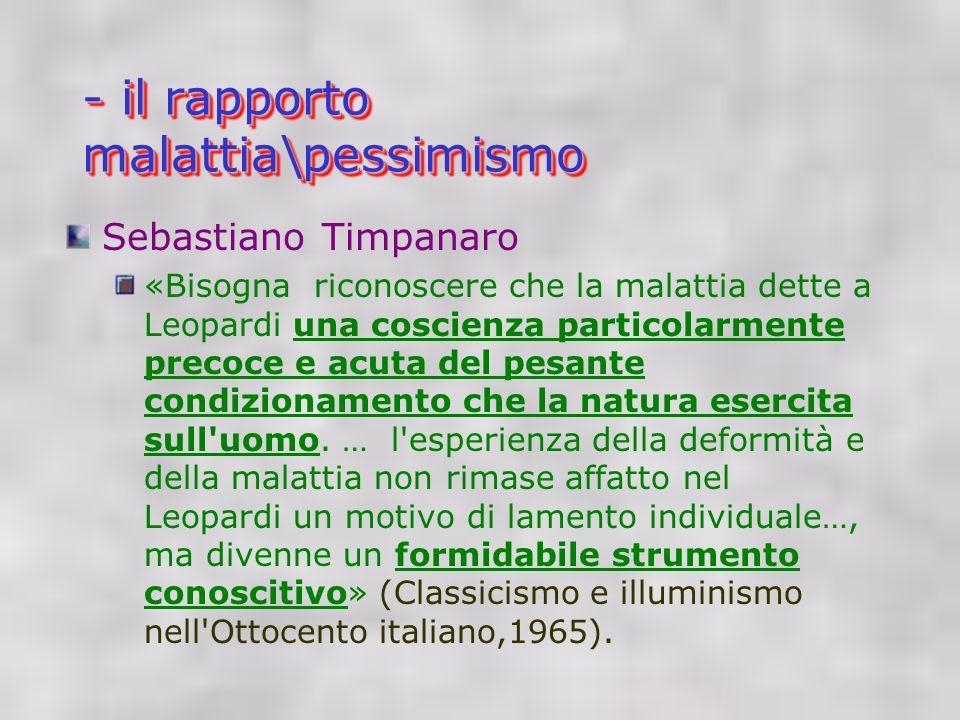- il rapporto malattia\pessimismo Sebastiano Timpanaro «Bisogna riconoscere che la malattia dette a Leopardi una coscienza particolarmente precoce e acuta del pesante condizionamento che la natura esercita sull uomo.