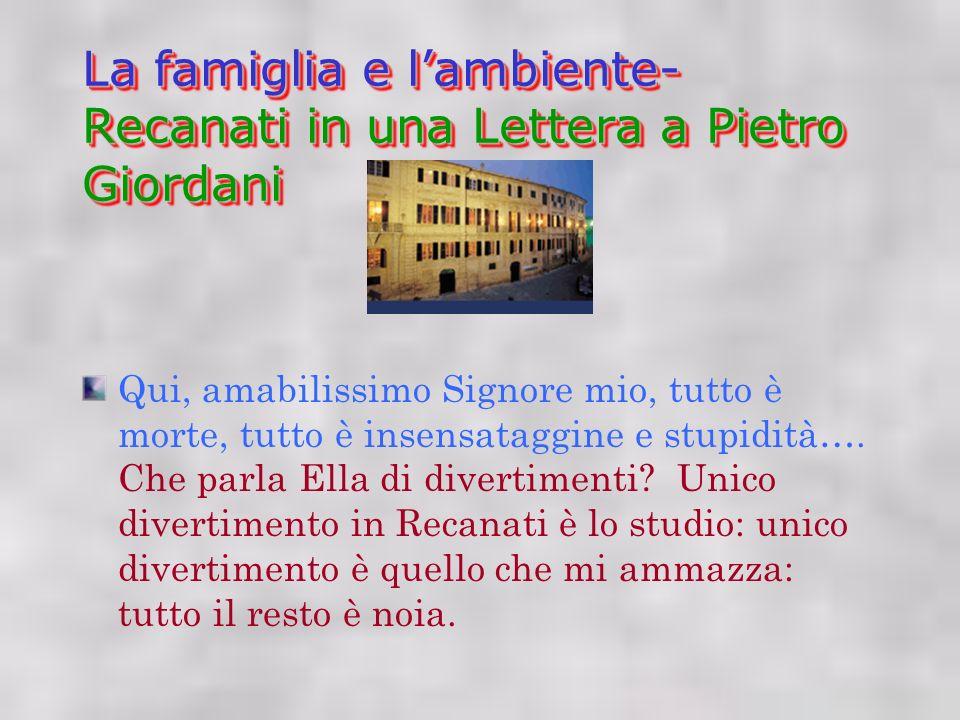 La famiglia e lambiente- Recanati in una Lettera a Pietro Giordani Qui, amabilissimo Signore mio, tutto è morte, tutto è insensataggine e stupidità….