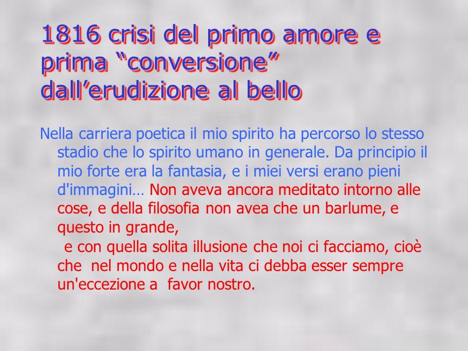 1816 crisi del primo amore e prima conversione dallerudizione al bello Nella carriera poetica il mio spirito ha percorso lo stesso stadio che lo spirito umano in generale.