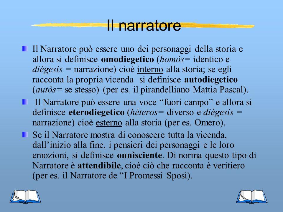 Il narratore Il Narratore può essere uno dei personaggi della storia e allora si definisce omodiegetico (homòs= identico e diégesis = narrazione) cioè