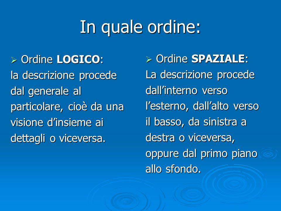 In quale ordine: Ordine LOGICO: Ordine LOGICO: la descrizione procede dal generale al particolare, cioè da una visione dinsieme ai dettagli o vicevers