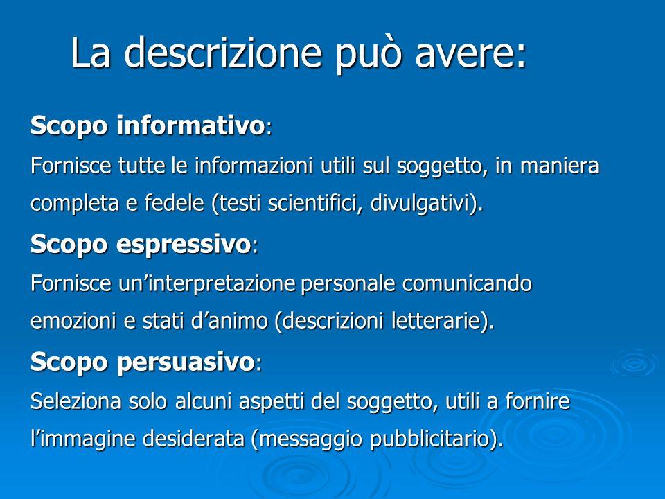 COME SI FA: PROGETTARE E REALIZZARE UN TESTO DESCRITTIVO Definisci: Scopo comunicativo (informativo, espressivo, persuasivo) Scopo comunicativo (informativo, espressivo, persuasivo) Oggetto della descrizione (persona, animale, luogo,.) Oggetto della descrizione (persona, animale, luogo, etc.) Modalità (soggettiva/oggettiva) Modalità (soggettiva/oggettiva) Ordine di presentazione (logico/spaziale) Ordine di presentazione (logico/spaziale) Destinatario (generico o specifico) Destinatario (generico o specifico) Registro linguistico e lessico adeguati (settoriale, generico, etc.) Registro linguistico e lessico adeguati (settoriale, generico, etc.)
