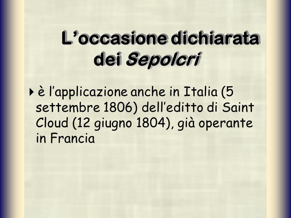 Loccasione dichiarata dei Sepolcri è lapplicazione anche in Italia (5 settembre 1806) delleditto di Saint Cloud (12 giugno 1804), già operante in Fran