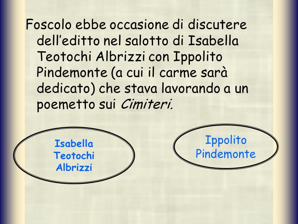 Foscolo ebbe occasione di discutere delleditto nel salotto di Isabella Teotochi Albrizzi con Ippolito Pindemonte (a cui il carme sarà dedicato) che st