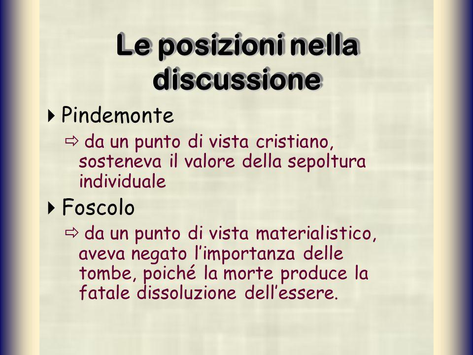 Le posizioni nella discussione Pindemonte da un punto di vista cristiano, sosteneva il valore della sepoltura individuale Foscolo da un punto di vista