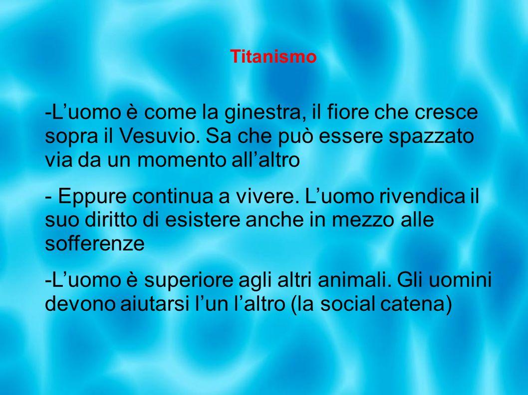 Titanismo -Luomo è come la ginestra, il fiore che cresce sopra il Vesuvio. Sa che può essere spazzato via da un momento allaltro - Eppure continua a v