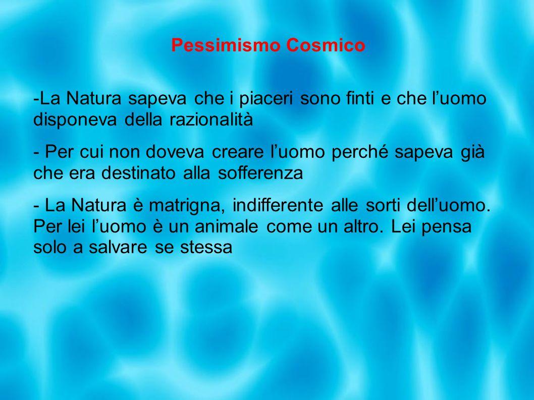 Pessimismo Cosmico -La Natura sapeva che i piaceri sono finti e che luomo disponeva della razionalità - Per cui non doveva creare luomo perché sapeva