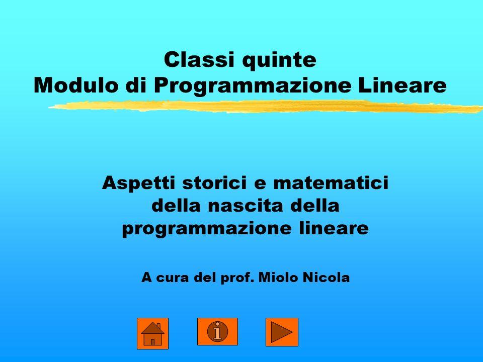 Classi quinte Modulo di Programmazione Lineare Aspetti storici e matematici della nascita della programmazione lineare A cura del prof. Miolo Nicola