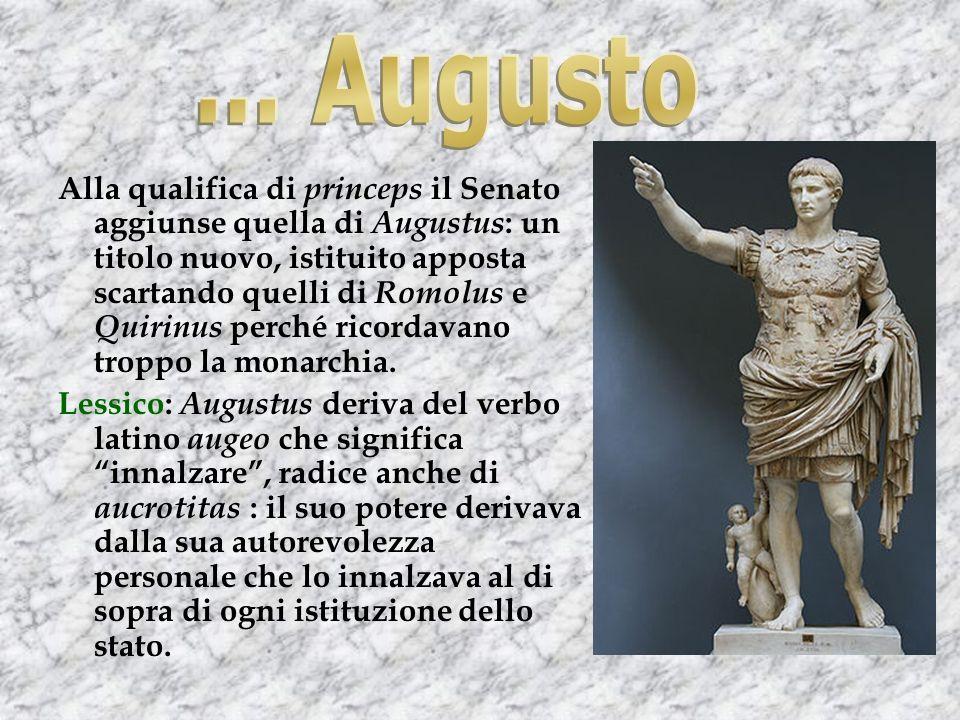 Alla qualifica di princeps il Senato aggiunse quella di Augustus : un titolo nuovo, istituito apposta scartando quelli di Romolus e Quirinus perché ricordavano troppo la monarchia.