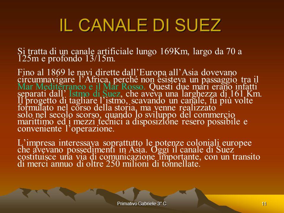 Primativo Gabriele 3° C11 IL CANALE DI SUEZ Si tratta di un canale artificiale lungo 169Km, largo da 70 a 125m e profondo 13/15m. Fino al 1869 le navi