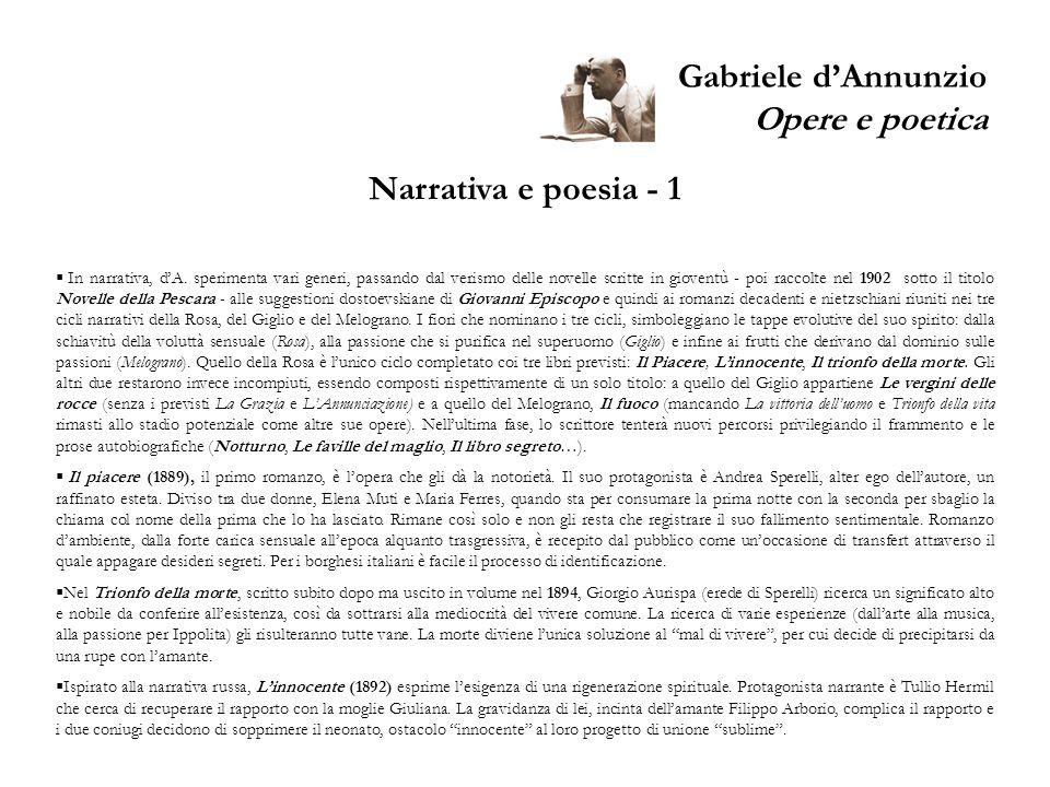 Gabriele dAnnunzio Opere e poetica Narrativa e poesia - 1 In narrativa, dA. sperimenta vari generi, passando dal verismo delle novelle scritte in giov