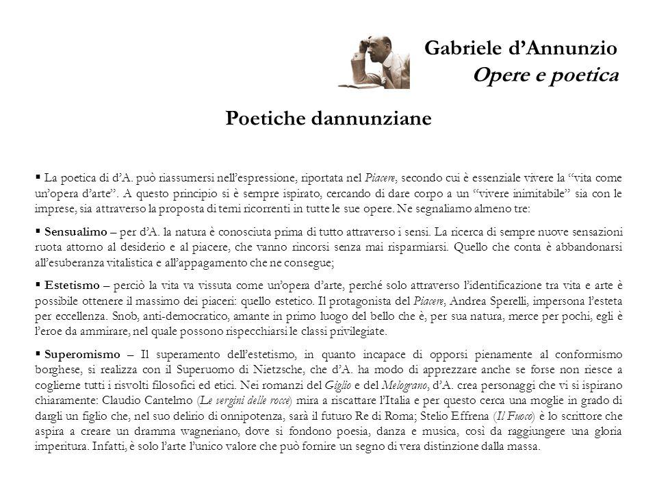 Gabriele dAnnunzio Opere e poetica Poetiche dannunziane La poetica di dA. può riassumersi nellespressione, riportata nel Piacere, secondo cui è essenz