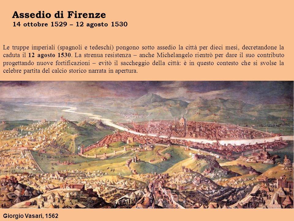 Assedio di Firenze 14 ottobre 1529 – 12 agosto 1530 Giorgio Vasari, 1562 Le truppe imperiali (spagnoli e tedeschi) pongono sotto assedio la città per dieci mesi, decretandone la caduta il 12 agosto 1530.