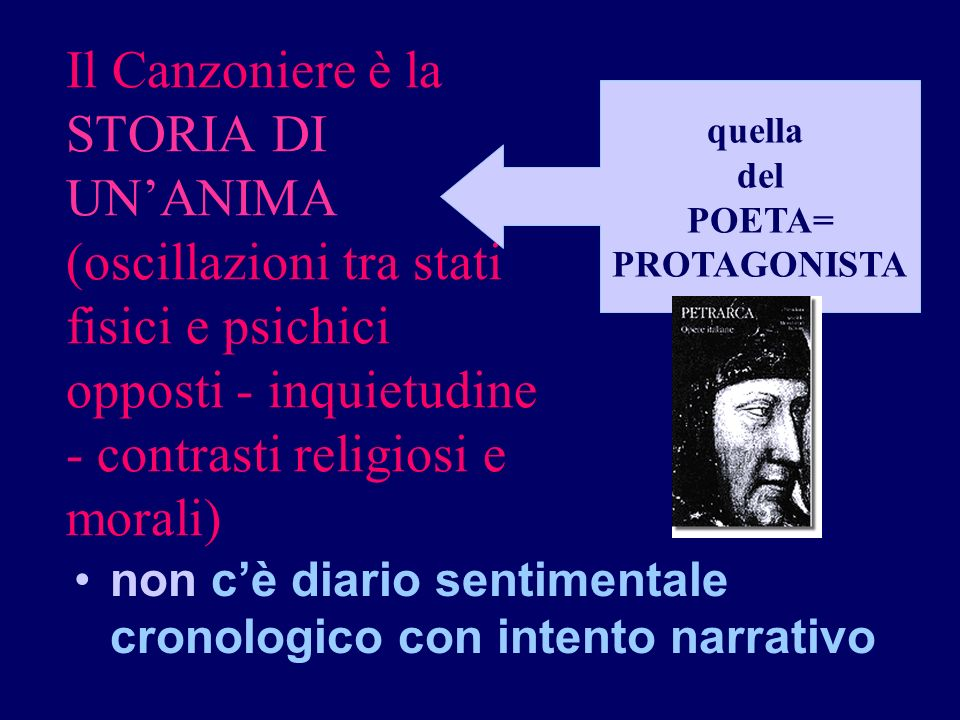 Il Canzoniere è la STORIA DI UNANIMA (oscillazioni tra stati fisici e psichici opposti - inquietudine - contrasti religiosi e morali) non cè diario se