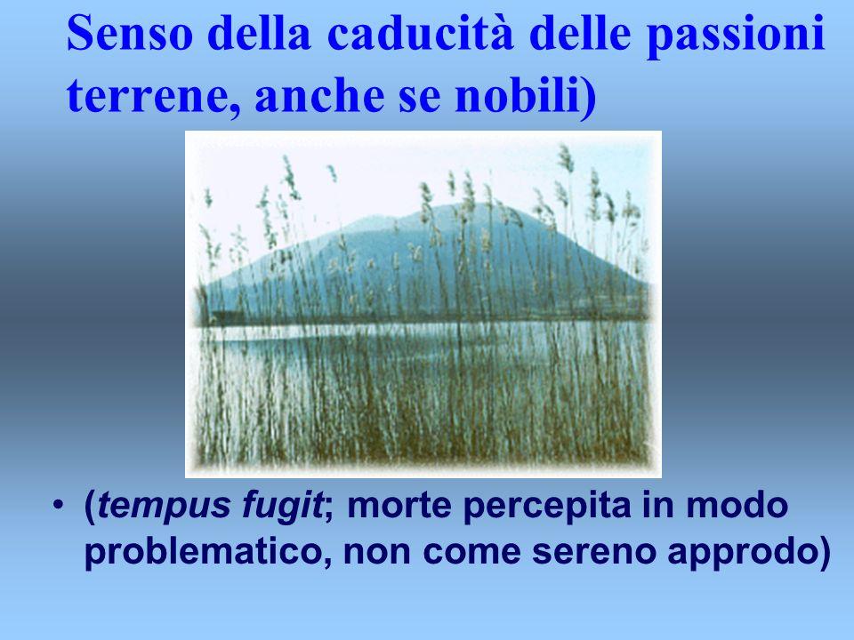 Senso della caducità delle passioni terrene, anche se nobili) (tempus fugit; morte percepita in modo problematico, non come sereno approdo)